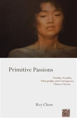 Primitive Passions: Visuality, Sexuality, Ethnography, and Contemporary Chinese Cinema, by Chow 9780231076838
