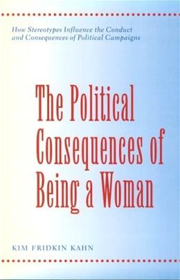 Political Consequences of Being a Woman: How Stereotypes Influence the Conduct and Consequences of Political Campaigns, by Kahn 9780231103039