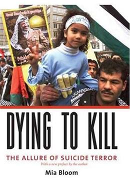 Dying to Kill: The Allure of Suicide Terror, by Bloom 9780231133210