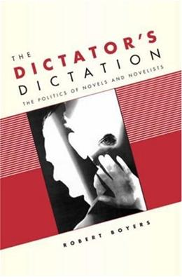 The Dictators Dictation: The Politics of Novels and Novelists 9780231136747