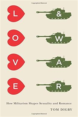 Love and War: How Militarism Shapes Sexuality and Romance 9780231168410