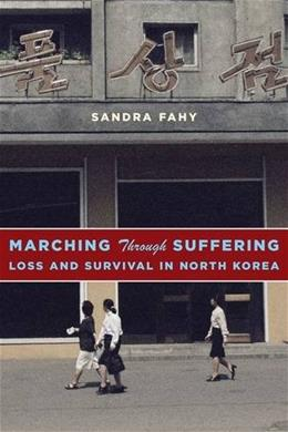 Marching Through Suffering: Loss and Survival in North Korea (Contemporary Asia in the World) 9780231171342