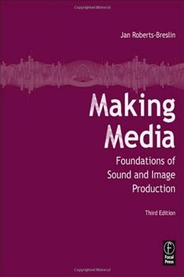Making Media: Foundations of Sound and Image Production, by Roberts-Breslin, 3rd Edition 9780240815275