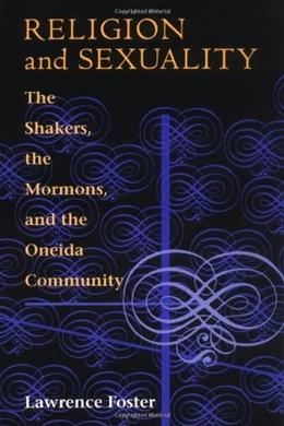 Religion and Sexuality: The Shakers, the Mormons, and the Oneida Community, by Foster 9780252011191