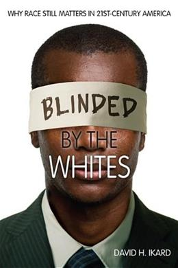 Blinded by the Whites: Why Race Still Matters in 21st-Century America (Blacks in the Diaspora) 9780253010964