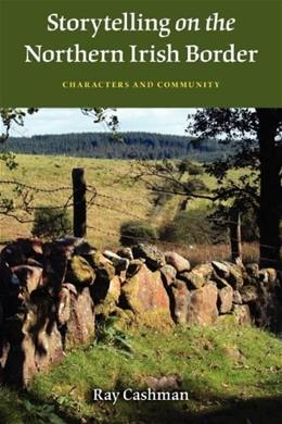 Storytelling on the Northern Irish Border: Characters and Community, by Cashman 9780253223746