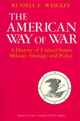 American Way of War: A History of United States Military Strategy and Policy, by Weigley 9780253280299