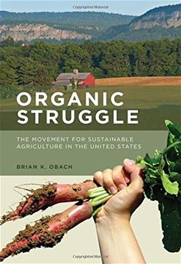 Organic Struggle: The Movement for Sustainable Agriculture in the United States (Food, Health, and the Environment) 9780262029094