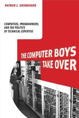 The Computer Boys Take Over: Computers, Programmers, and the Politics of Technical Expertise (History of Computing) 9780262517966