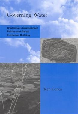 Governing Water: Contentious Transnational Politics and Global Institution Building, by Conca 9780262532730