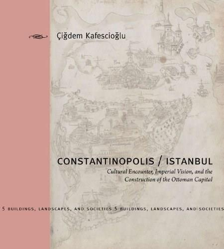 Constantinopolis Istanbul: Cultural Encounter, Imperial Vision, and the Construction of the Ottoman Capital, by Kkafesioglu 9780271027760