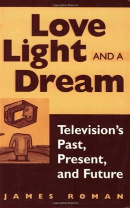 Love, Light, and a Dream: Televisions Past, Present, and Future 9780275964375