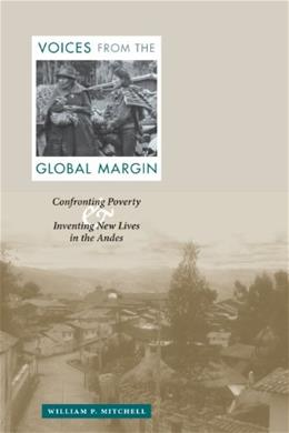 Voices from the Global Margin: Confronting Poverty and Inventing New Lives in the Andes, by Mitchell 9780292713000