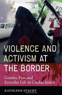 Violence and Activism at the Border: Gender, Fear, and Everyday Life in Ciudad Juarez, by Staudt 9780292718241