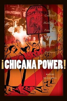 ¡Chicana Power! Contested Histories of Feminism in the Chicano Movement, by Blackwell 9780292726901