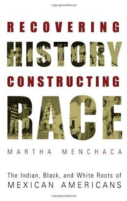 Recovering History, Constructing Race: The Indian, Black, and White Roots of Mexican Americans, by Menchaca 9780292752542