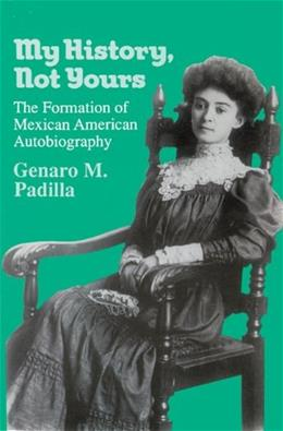 My History, Not Yours: The Formation of Mexican American Autobiography, by Padilla 9780299139742