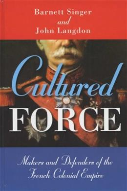 Cultured Force: Makers and Defenders of the French Colonial Empire, by Singer 9780299199043