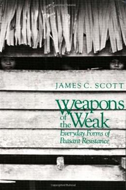 Weapons of the Weak: Everyday Forms of Peasant Resistance, by Scott 9780300036411