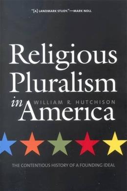 Religious Pluralism in America: The Contentious History of a Founding Ideal 9780300105162