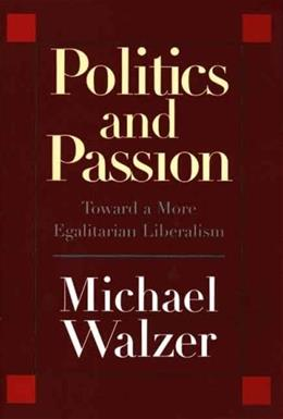 Politics and Passion: Toward a More Egalitarian Liberalism, by Walzer 9780300115369