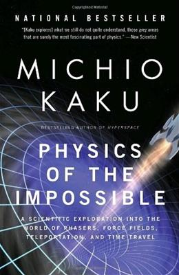 Physics of the Impossible: A Scientific Exploration into the World of Phasers, Force Fields, Teleportation, and Time Travel, by Kaku 9780307278821