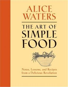 Art of Simple Food: Notes, Lessons, and Recipes from a Delicious Revolution, by Waters 9780307336798