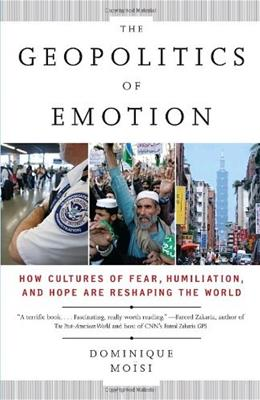 The Geopolitics of Emotion: How Cultures of Fear, Humiliation, and Hope are Reshaping the World 1 9780307387370