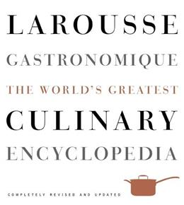 Larousse Gastronomique: The Worlds Greatest Culinary Encyclopedia, by Larousse, Completely Revised and Updated 9780307464910