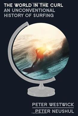 The World in the Curl: An Unconventional History of Surfing 0 9780307719485