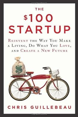 $100 Startup: Reinvent the Way You Make a Living, Do What You Love, and Create a New Future, by Guillebeau 9780307951526