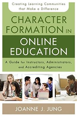 Character Formation in Online Education: A Guide for Instructors, Administrators, and Accrediting Agencies 9780310520306