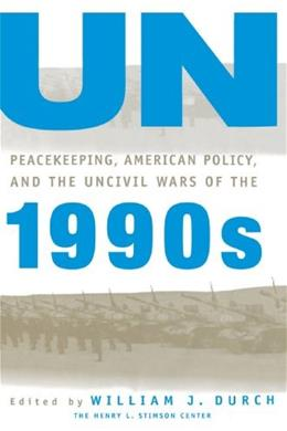 UN Peacekeeping, American Politics, and the Uncivil Wars of the 1990s, by Durch 9780312160753
