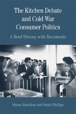 Kitchen Debate and Cold War Consumer Politics: A Brief History with Documents, by Phillips 9780312677107