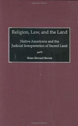 Religion, Law, and the Land: Native Americans and the Judicial Interpretation of Sacred Land, by Brown 9780313309724
