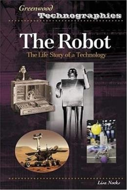 The Robot: The Life Story of a Technology (Greenwood Technographies) 9780313331688