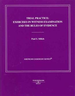 Trial Practice: Exercises in Witness Examination and the Rules of Evidence, by Milich 9780314163059