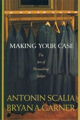 Making Your Case: The Art of Persuading Judges, by Scalia 9780314184719