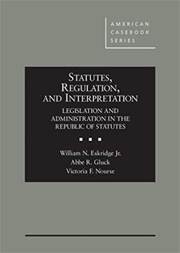 Statutes, Regulation, and Interpretation: Legislation and Administration in the Republic of Statute, by Eskridge 9780314273567