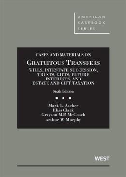 Cases and Materials on Gratuitous Transfers, Wills, Intestate Succession, Trusts, Gifts, Future Interests, and Estate and Gift Taxation, by Ascher, 6th Edition 9780314280275