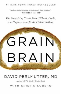 Grain Brain: The Surprising Truth about Wheat, Carbs,  and Sugar:  Your Brains Silent Killers, by Perlmutter 9780316234801