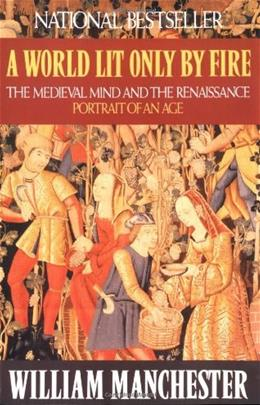 World Lit Only by Fire: The Medieval Mind and the Renaissance: Portrait of an Age, by Manchester 9780316545563