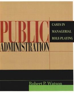 Public Administration: Cases in Managerial Role Playing, by Watson 9780321085528