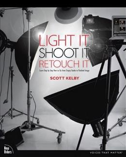 Light It, Shoot It, Retouch It: Learn Step by Step How to Go from Empty Studio to Finished Image, by Kelby 9780321786616