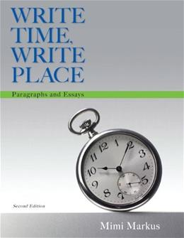 Write Time, Write Place: Paragraphs and Essays, by Markus, 2nd Edition 9780321908506