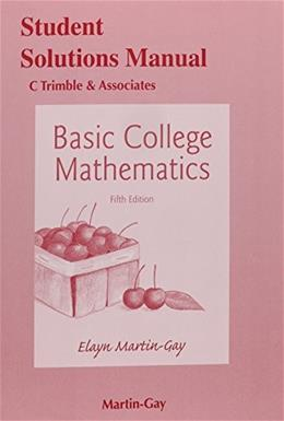 Basic College Mathematics, by Martin-Gay, 5th Edition, SOLUTIONS MANUAL 9780321983749