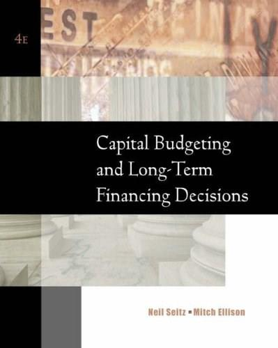 Capital Budgeting and Long Term Financing Decisions, by Seitz, 4th Edition 9780324258080