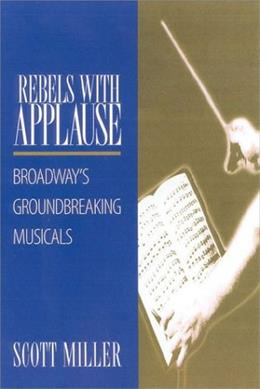 Rebels with Applause: Broadways Groundbreaking Musicals, by Miller 9780325003573