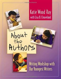 About the Authors: Writing Workshop with Our Youngest Writers, by Ray, WORKTEXT 9780325005119