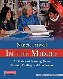 In the Middle: A Lifetime of Learning About Writing, Reading, and Adolescents, by Atwell, 3rd Edition 9780325028132